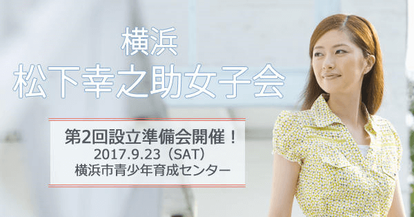 松下幸之助女子会が横浜に誕生! <9/23(土)・第2回設立準備会開催>